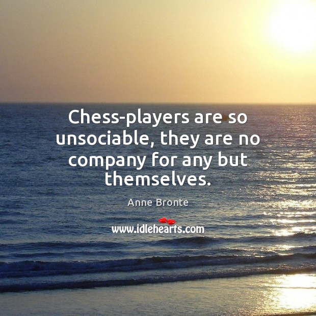 Image, Chess-players are so unsociable, they are no company for any but themselves.