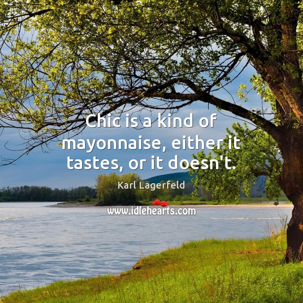 Chic is a kind of mayonnaise, either it tastes, or it doesn't. Karl Lagerfeld Picture Quote