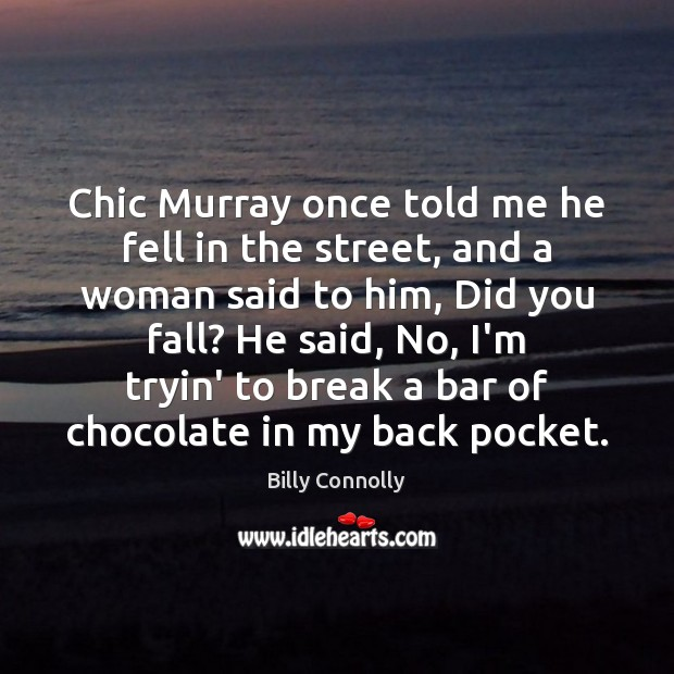 Chic Murray once told me he fell in the street, and a Image
