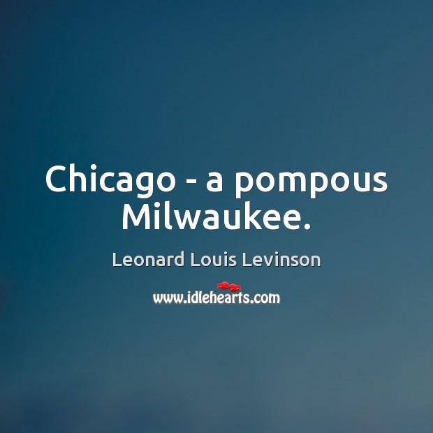 Chicago – a pompous Milwaukee. Image