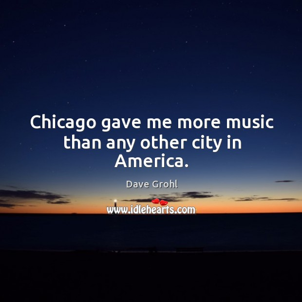 Image, Chicago gave me more music than any other city in America.