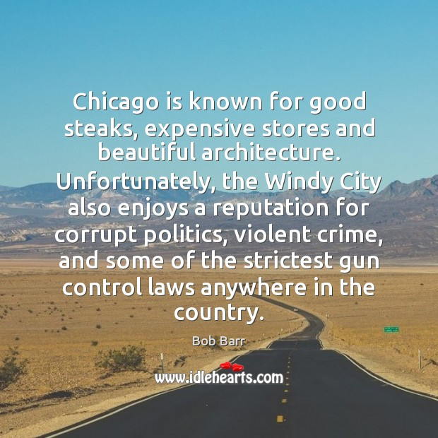 Chicago is known for good steaks, expensive stores and beautiful architecture. Unfortunately, Bob Barr Picture Quote