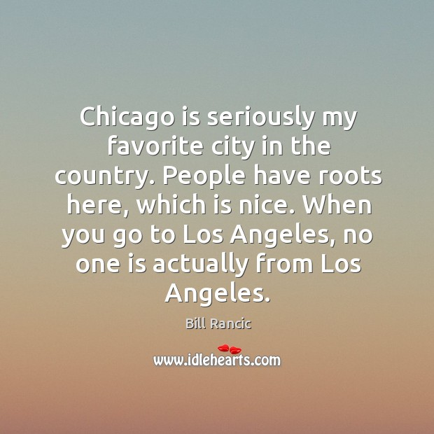 Chicago is seriously my favorite city in the country. People have roots here, which is nice. Bill Rancic Picture Quote