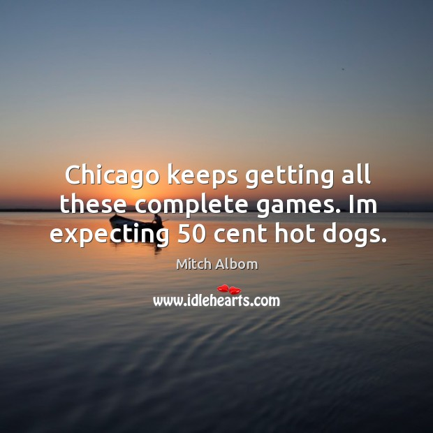 Chicago keeps getting all these complete games. Im expecting 50 cent hot dogs. Mitch Albom Picture Quote