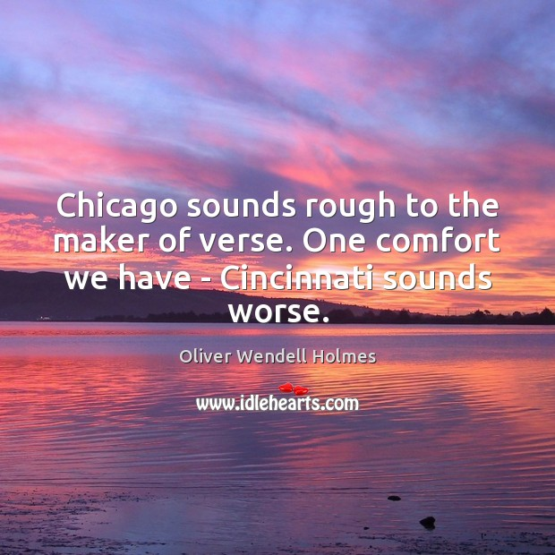 Image, Chicago sounds rough to the maker of verse. One comfort we have – Cincinnati sounds worse.