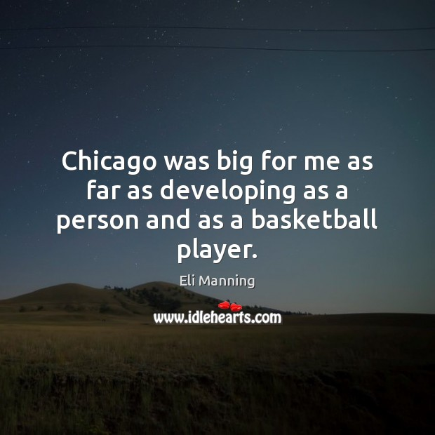 Chicago was big for me as far as developing as a person and as a basketball player. Eli Manning Picture Quote