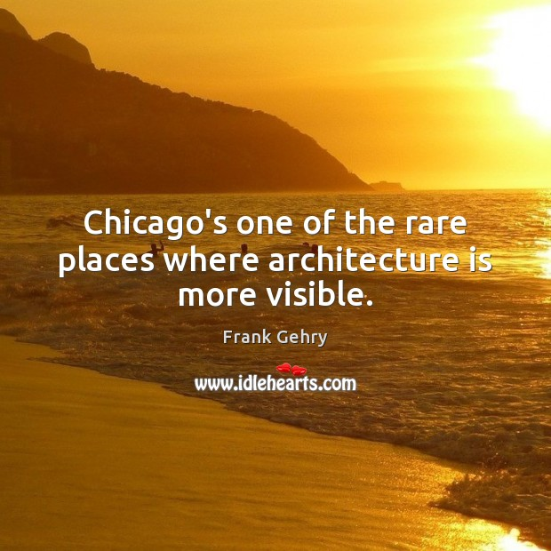 Chicago's one of the rare places where architecture is more visible. Frank Gehry Picture Quote