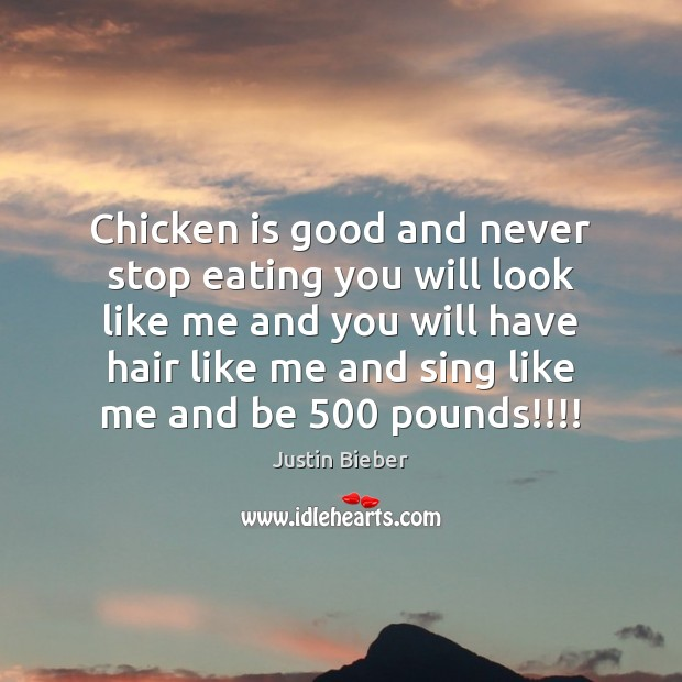 Chicken is good and never stop eating you will look like me Image