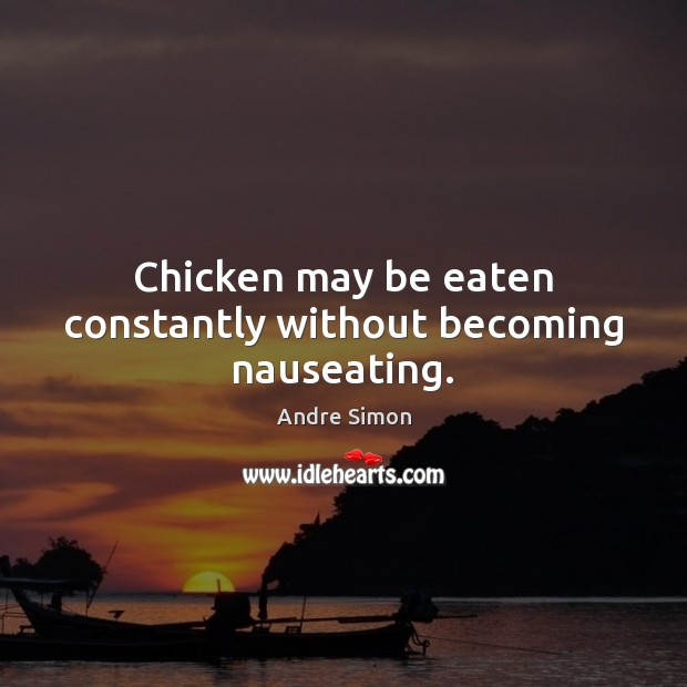 Image, Chicken may be eaten constantly without becoming nauseating.