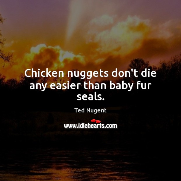 Image, Chicken nuggets don't die any easier than baby fur seals.