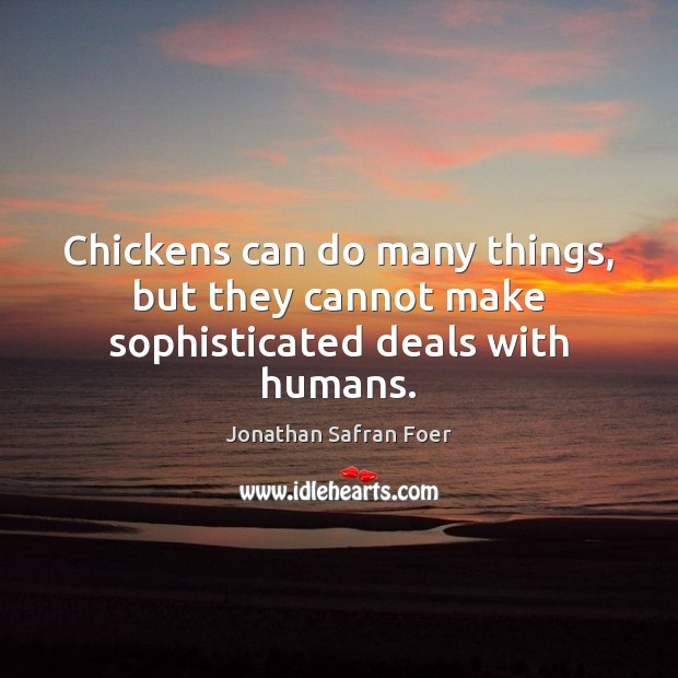 Chickens can do many things, but they cannot make sophisticated deals with humans. Jonathan Safran Foer Picture Quote