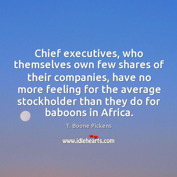 Chief executives, who themselves own few shares of their companies T. Boone Pickens Picture Quote