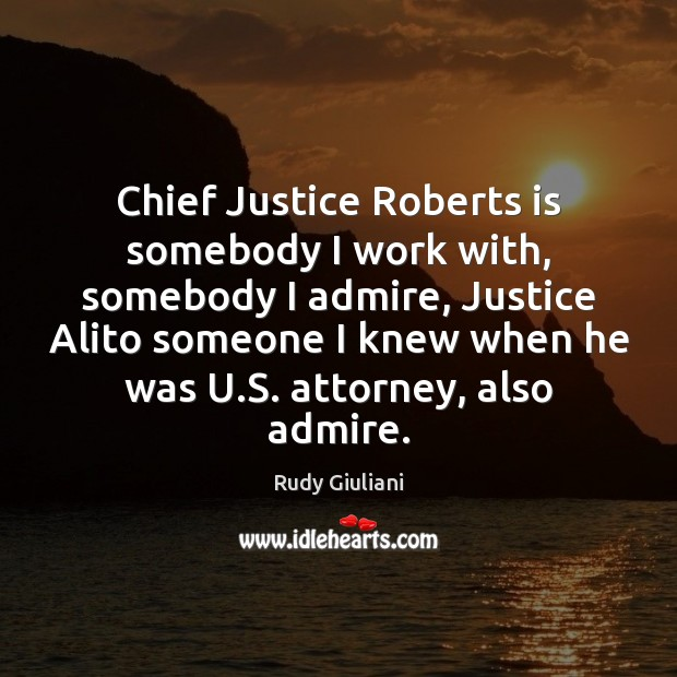 Chief Justice Roberts is somebody I work with, somebody I admire, Justice Rudy Giuliani Picture Quote