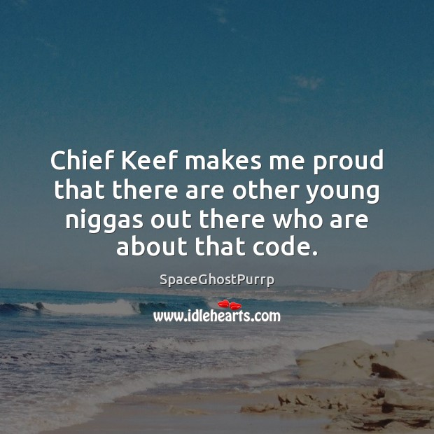 Chief Keef makes me proud that there are other young niggas out Image