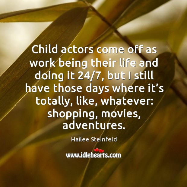 Child actors come off as work being their life and doing it 24/7, but I still have Image