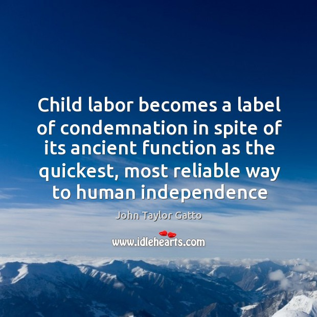 Child labor becomes a label of condemnation in spite of its ancient John Taylor Gatto Picture Quote