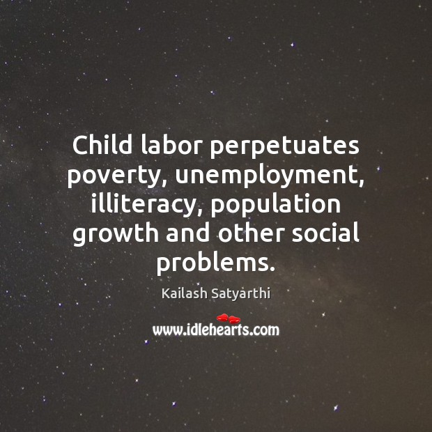 Child labor perpetuates poverty, unemployment, illiteracy, population growth and other social problems. Image
