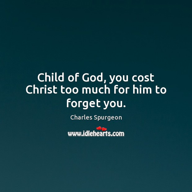 Child of God, you cost Christ too much for him to forget you. Image