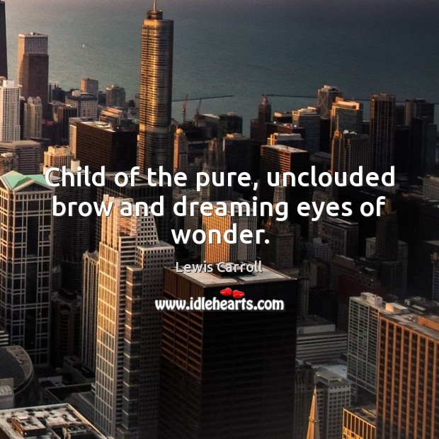 Child of the pure, unclouded brow and dreaming eyes of wonder. Lewis Carroll Picture Quote