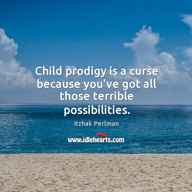 Child prodigy is a curse because you've got all those terrible possibilities. Image