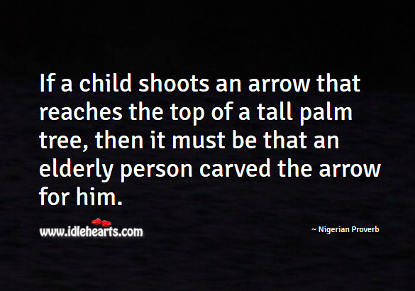 If a child shoots an arrow that reaches the top of a tall palm tree, then it must be that an elderly person carved the arrow for him. Nigerian Proverbs Image