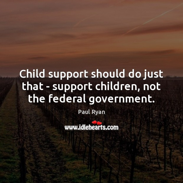 Child support should do just that – support children, not the federal government. Paul Ryan Picture Quote