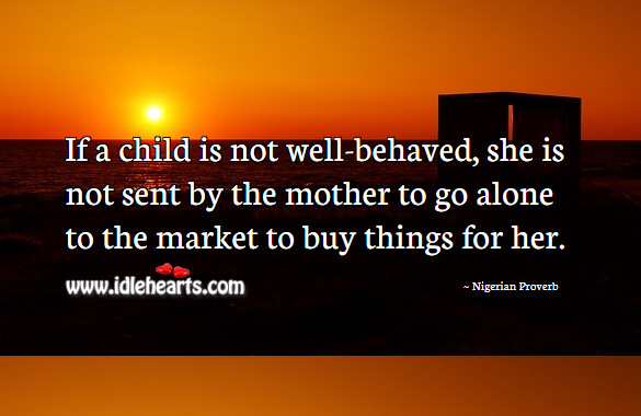 If a child is not well-behaved, she is not sent by the mother to go alone to the market to buy things for her. Nigerian Proverbs Image