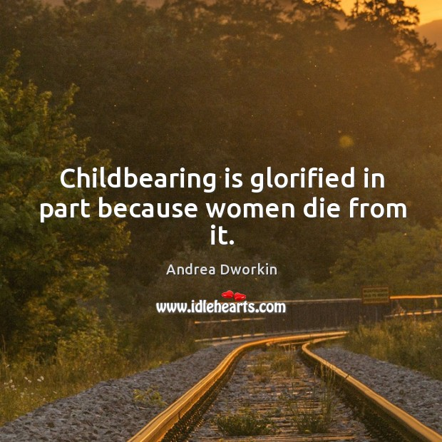 Image, Childbearing is glorified in part because women die from it.