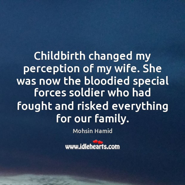 Childbirth changed my perception of my wife. She was now the bloodied Mohsin Hamid Picture Quote