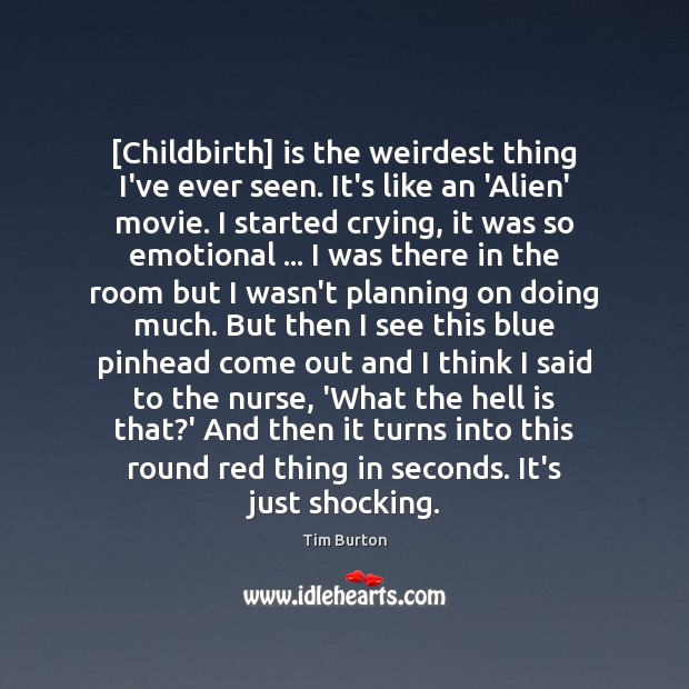 Image, [Childbirth] is the weirdest thing I've ever seen. It's like an 'Alien'