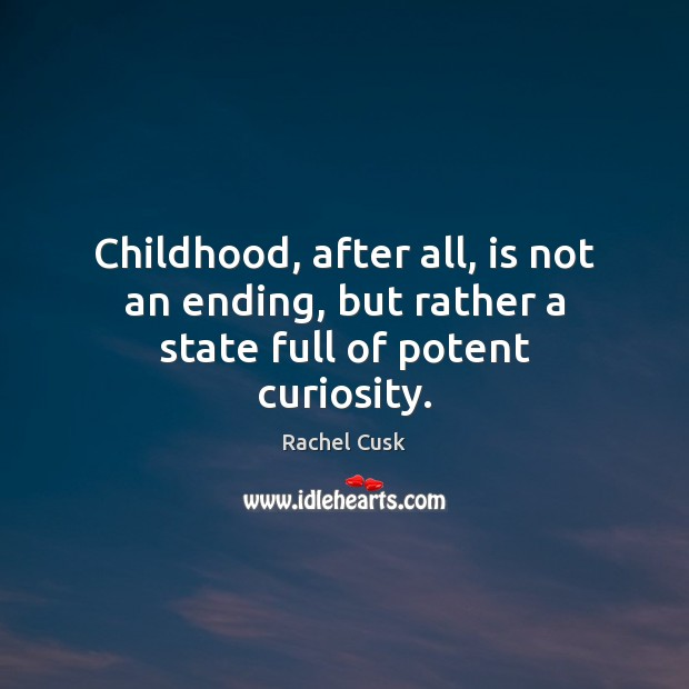 Childhood, after all, is not an ending, but rather a state full of potent curiosity. Rachel Cusk Picture Quote