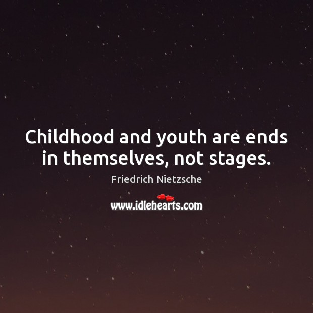 Image, Childhood and youth are ends in themselves, not stages.