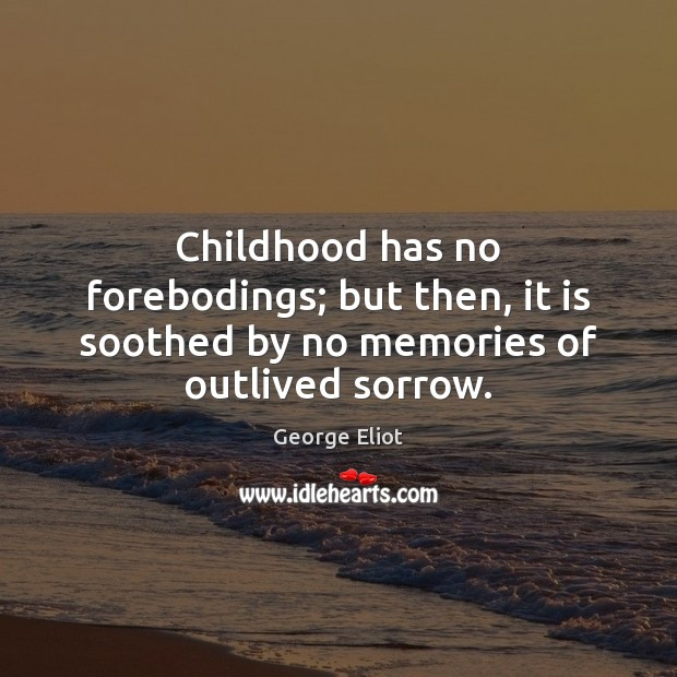 Image, Childhood has no forebodings; but then, it is soothed by no memories of outlived sorrow.