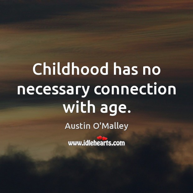 Childhood has no necessary connection with age. Austin O'Malley Picture Quote