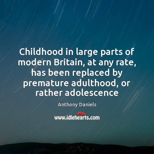 Childhood in large parts of modern Britain, at any rate, has been Anthony Daniels Picture Quote