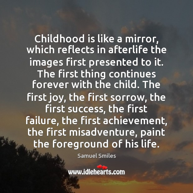 Childhood is like a mirror, which reflects in afterlife the images first Samuel Smiles Picture Quote
