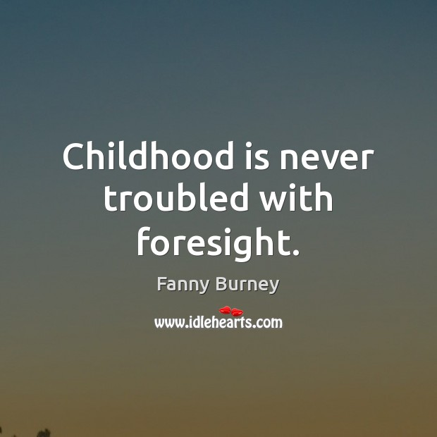 Childhood is never troubled with foresight. Fanny Burney Picture Quote