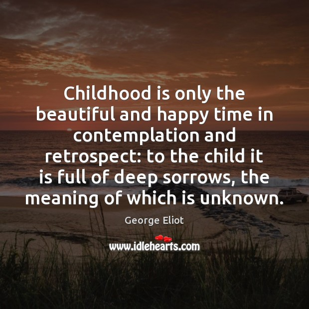 Childhood is only the beautiful and happy time in contemplation and retrospect: Childhood Quotes Image