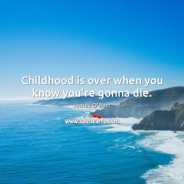 Childhood is over when you know you're gonna die. Childhood Quotes Image