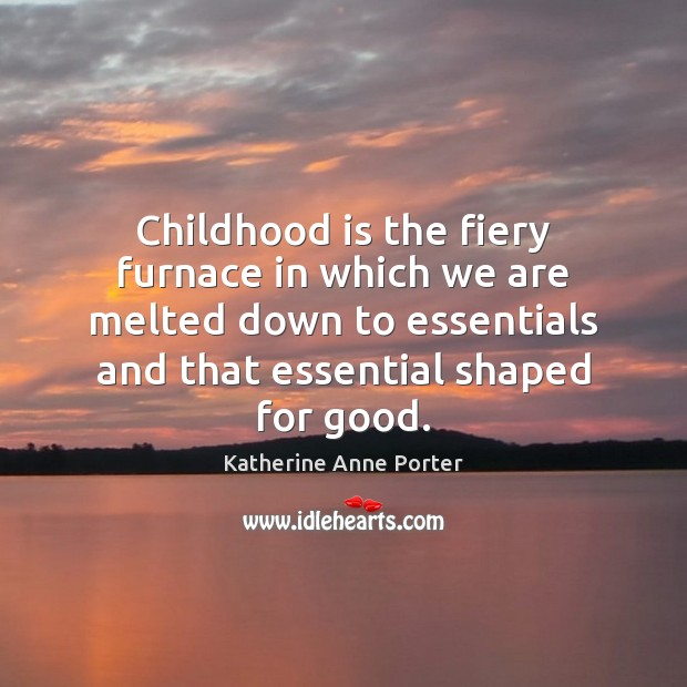 Childhood is the fiery furnace in which we are melted down to Childhood Quotes Image
