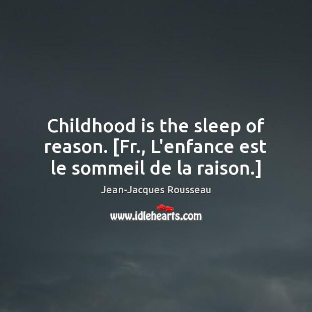 Childhood is the sleep of reason. [Fr., L'enfance est le sommeil de la raison.] Childhood Quotes Image