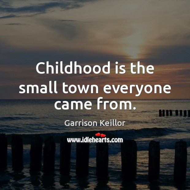 Childhood is the small town everyone came from. Childhood Quotes Image