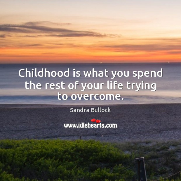 Childhood is what you spend the rest of your life trying to overcome. Sandra Bullock Picture Quote