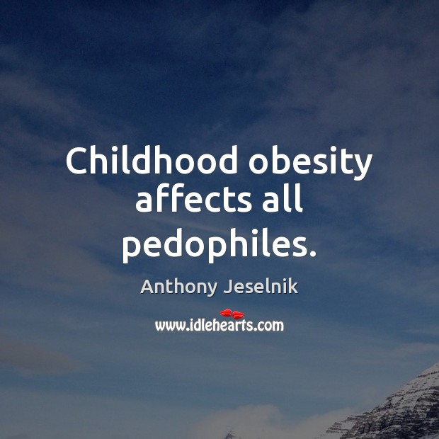 Childhood obesity affects all pedophiles. Image