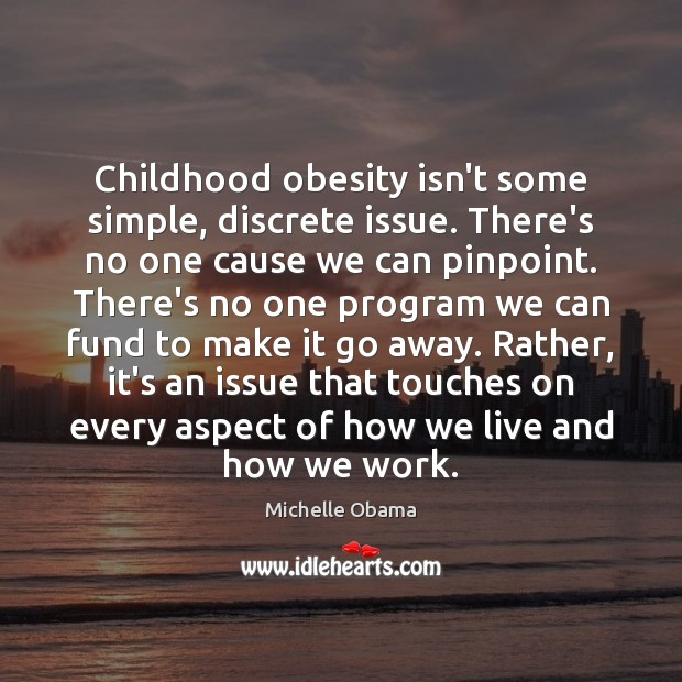 Childhood obesity isn't some simple, discrete issue. There's no one cause we Michelle Obama Picture Quote