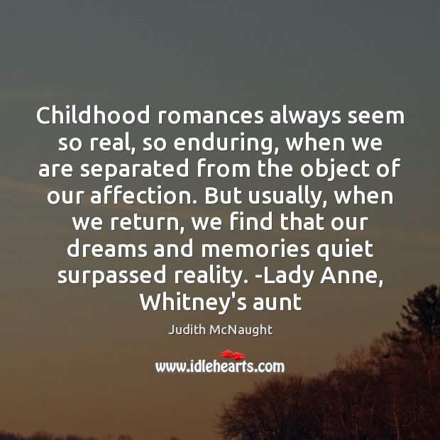Childhood romances always seem so real, so enduring, when we are separated Judith McNaught Picture Quote