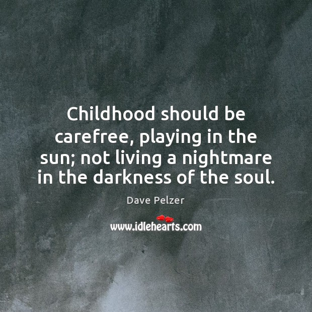 Childhood should be carefree, playing in the sun; not living a nightmare Dave Pelzer Picture Quote