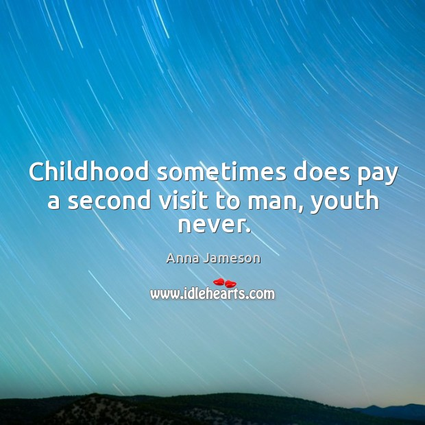 Image, Childhood sometimes does pay a second visit to man, youth never.