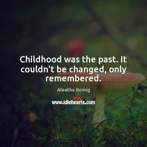 Image, Childhood was the past. It couldn't be changed, only remembered.