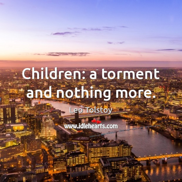 Children: a torment and nothing more. Leo Tolstoy Picture Quote